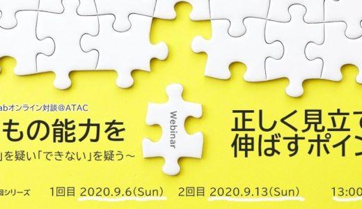 9/6(日)13(日)atacLabオンライン対談 @ATAC Webinar-Talk 「子どもの能力を正しく見立て、伸ばすポイント ~「できる」を疑い「できない」を疑う~ クロス対談2回シリーズ」