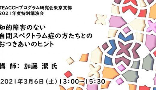 2021/3/6(土) TEACCH研東京支部2021年度特別講演会「知的障害のない自閉スペクトラム症の方たちとの おつきあいのヒント」@オンライン